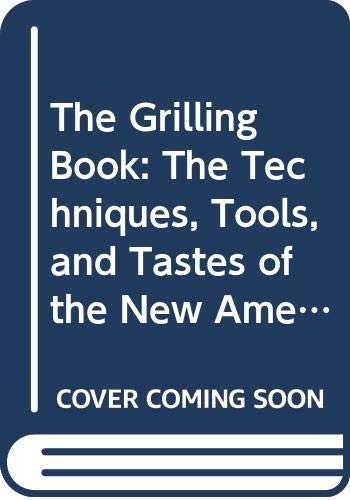 The Grilling Book: The Techniques, Tools, and Tastes of the New American Grill