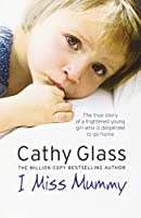 I Miss Mummy: The true story of a frightened young girl who is desperate to go home by Cathy Glass(2015-07-16)