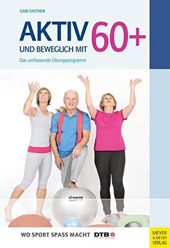 Aktiv und beweglich mit 60+: Das umfassende Übungsprogramm (Wo Sport Spaß macht)