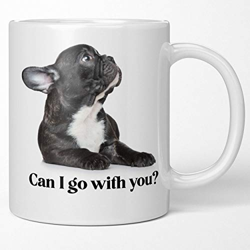 Funny French Bulldog Coffee Mug - Can I Go With You What a Face Dog Lover Gift Fun Tea Cup Surprise Your Dog Mom Dog Dad Cute Sweet Surprise for Puppy Owners Fur Baby Momma Daddy Cannot Say No