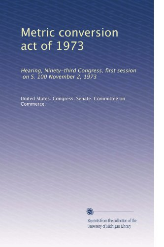 Metric conversion act of 1973: Hearing, Ninety-third Congress, first session, on S. 100 November 2, 1973
