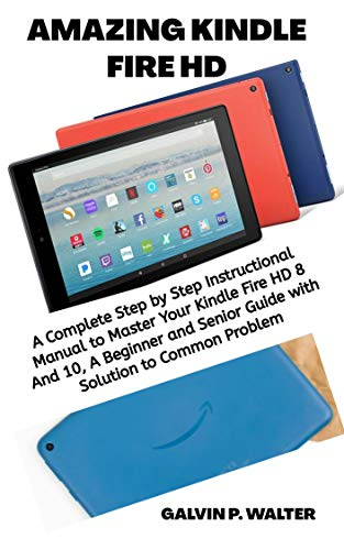 AMAZING KINDLE FIRE HD: A Complete Step by Step Instructional Manual to Master Your Kindle Fire HD 8 And 10, A Beginner and Senior Guide with Solution to Common Problem (English Edition)