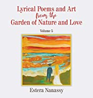 Lyrical Poems and Art from the Garden of Nature and Love Volume 5