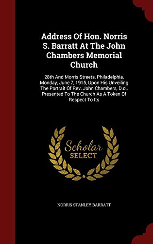Address of Hon. Norris S. Barratt at the John Chambers Memorial Church: 28th and Morris Streets, Philadelphia, Monday, June 7, 1915, Upon His ... to the Church as a Token of Respect to Its