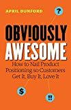 Obviously Awesome: How to Nail Product Positioning so Customers Get It, Buy It, Love It - April Dunford
