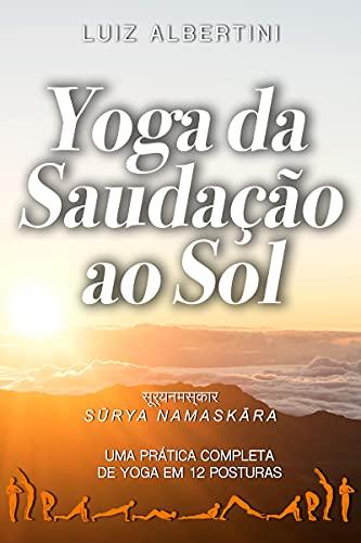 Yoga da Saudação ao Sol: Surya Namaskar - Uma prática completa de yoga em 12 posturas (Portuguese Edition)