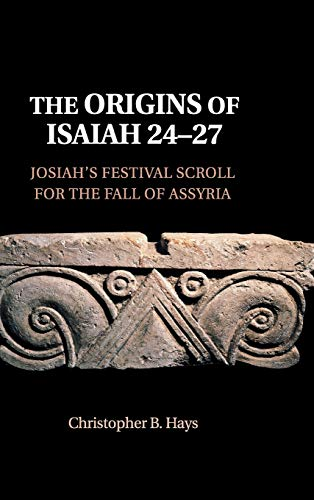 The Origins of Isaiah 24-27: Josiah's Festival Scroll for the Fall of Assyria