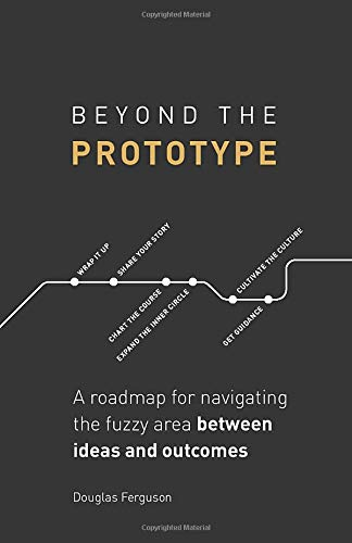 Beyond The Prototype: A roadmap for navigating the fuzzy area between ideas and outcomes.