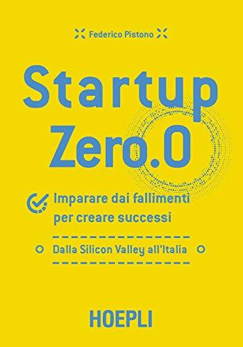 Startup zero.0. Imparare dai fallimenti per creare successi. Dalla Silicon Valley all'Italia