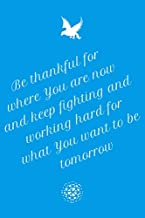 Be thankful for where you are now and keep fighting and working hard for what you want to be tomorrow: Lined notebook, size: 6x9 inches, 110 pages, matte finished