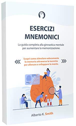 ESERCIZI MNEMONICI: La guida completa alla ginnastica mentale per aumentare la memorizzazione. Scopri come stimolare velocemente la memoria attraverso le tecniche per allenare e sviluppare la mente.
