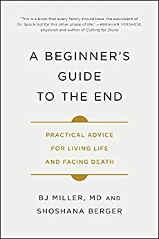 A Beginner's Guide to the End: Practical Advice for Living Life and Facing Death by [BJ Miller, Shoshana Berger]
