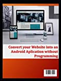Convert your Website into an Android Aplication without Programming: Turn your website into an Android application without programming (volumen 1)