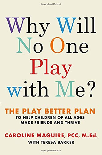 Why Will No One Play with Me?: The Play Better Plan to Help Children of All Ages Make Friends and Th