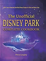 The Unofficial Disney Park Complete Cookbook: 100+ Easy & Amazing Unofficial Disney Recipes for Kids and Disney Fans