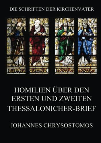 Homilien über den ersten und zweiten Thessalonicher-Brief: In epistulam i ad Thessalonicenses homiliae (Die Schriften der Kirchenväter, Band 40)