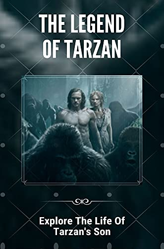 The Legend Of Tarzan: Explore The Life Of Tarzan