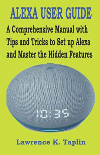 ALEXA USER GUIDE: A Comprehensive Manual with Tips and Tricks to Set up Alexa and Master the Hidden Features