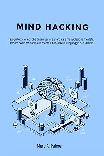 MIND HACKING: Scopri tutte le tecniche di persuasione avanzata e manipolazione mentale. Impara come manipolare la mente ed analizzare il linguaggio non verbale