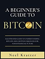 A Beginner's Guide To Bitcoin: Illustrated Guide to Understanding Bitcoin and Cryptocurrencies for Your Financial Future