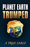 Planet Earth Trumped: A True Fable