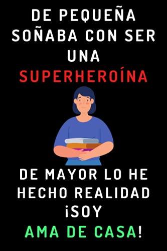 De Pequeña Soñaba Con Ser Una Superheroína. De Mayor Lo He Hecho Realidad ¡Soy Ama De Casa!: Cuaderno De Notas Ideal Para Amas De Casa - 120 Páginas