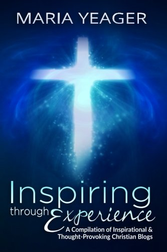 Book: Inspiring Through Experience - A Compilation of Inspiring and Thought-Provoking Christian Blogs by Maria Yeager