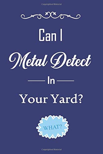 Can I Metal Detect In Your Yard: Metal Detecting Journal - Gift For Metal Detects - The Best Way To Record, Log And Keep Track of Your Finds - Metal ... - Metal Detector Journal For Detectorists