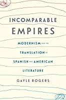Incomparable Empires: Modernism and the Translation of Spanish and American Literature (Modernist Latitudes)