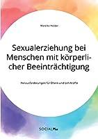 Sexualerziehung bei Menschen mit koerperlicher Beeintraechtigung. Herausforderungen fuer Eltern und Lehrkraefte