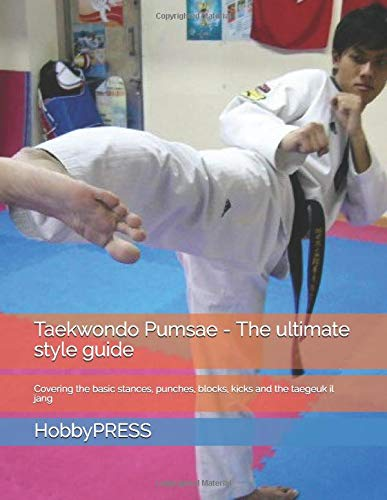 Taekwondo Pumsae - The ultimate style guide: Covering the basic stances, punches, blocks, kicks and the taegeuk il jang