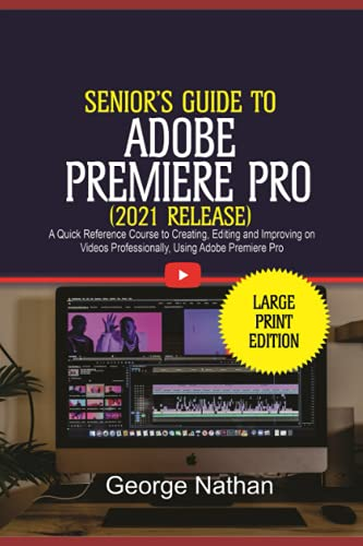 Adobe Premiere Pro For Senior Citizens (2021 Release): A Quick Reference Course to Creating, Editing and Improving on Videos Professionally Using Adobe Premiere Pro