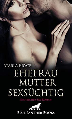 Ehefrau. Mutter. Sexsüchtig. Erotischer SM-Roman: Dann reiht sich plötzlich ein dramatisches Ereignis an das andere ... (BDSM-Romane)