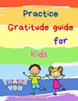 Practice Gratitude guide for Kids: A guide to teach children to practice and cultivate an attitude of gratitude with inspirational quotes