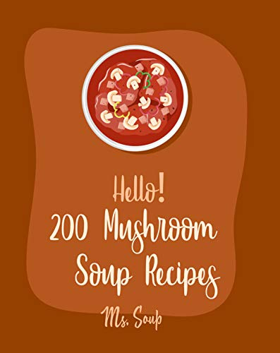 Hello! 200 Mushroom Soup Recipes: Best Mushroom Soup Cookbook Ever For Beginners [Irish Soup Book, Italian Soup Cookbook, Wild Mushroom Cookbook, Pumpkin ... Cookbook] [Book 1] (English Edition)