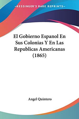 El Gobierno Espanol En Sus Colonias Y En Las Republicas Amer
