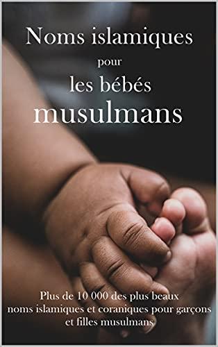 Noms islamiques pour les bébés musulmans: Plus de 10 000 des plus beaux noms islamiques et coraniques pour garçons et filles musulmans