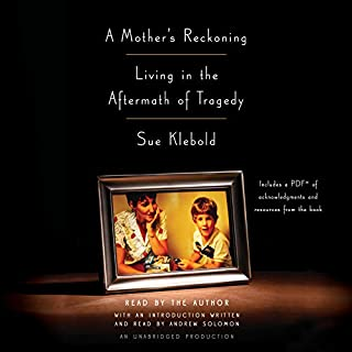 A Mother's Reckoning     Living in the Aftermath of Tragedy              Written by:                                                                                                                                 Sue Klebold                               Narrated by:                                                                                                                                 Andrew Solomon,                                                                                        Sue Klebold                      Length: 11 hrs and 24 mins     16 ratings     Overall 4.9