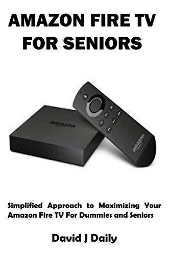 AMAZON FIRE TV FOR SENIORS: Simplified Approach to Maximizing Your Amazon Fire TV For Dummies and Seniors
