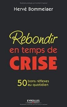 Rebondir en temps de crise: 50 bons réflexes au quotidien (ED ORGANISATION) par [Hervé Bommelaer]