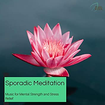 Sporadic Meditation - Music For Mental Strength And Stress Relief