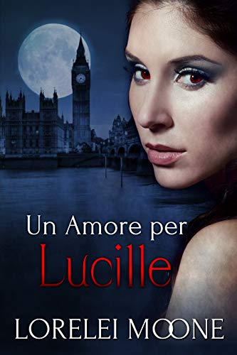 Un Amore per Lucille (I Vampiri di Londra Vol. 3) di [Lorelei Moone, Alice Arcoleo]