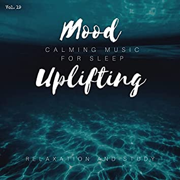 Mood Uplifting - Calming Music For Sleep, Relaxation And Study, Vol. 19
