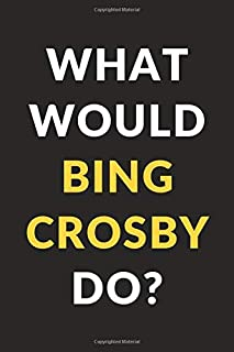 What Would Bing Crosby Do?: Bing Crosby Journal Notebook to Write Down Things, Take Notes, Record Plans or Keep Track of Habits (6