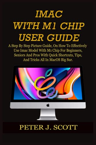 IMAC WITH M1 CHIP USER GUIDE: A Step By Step Picture Guide, On How To Effectively Use Imac Model With M1 Chip For Beginners, Seniors And Pros With ... Tips, And Tricks All In MacOS Big Sur.