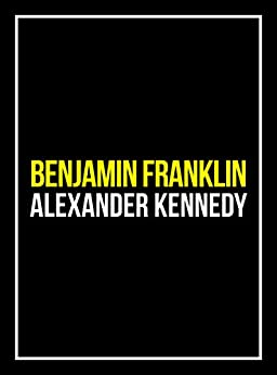 Benjamin Franklin: The American Dream (The True Story of Benjamin Franklin) (Historical Biographies of Famous People) by [Alexander Kennedy]