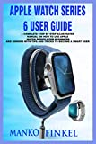 APPLE WATCH SERIES 6 USER GUIDE: A COMPLETE STEP BY STEP ILLUSTRATED MANUAL ON HOW TO USE APPLE WATCH SERIES 6 FOR BEGINNERS AND SENIORS WITH TIPS AND TRICKS TO BECOME A SMART USER