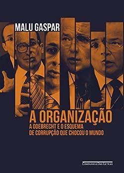A organização: A Odebrecht e o esquema de corrupção que chocou o mundo por [Malu Gaspar]