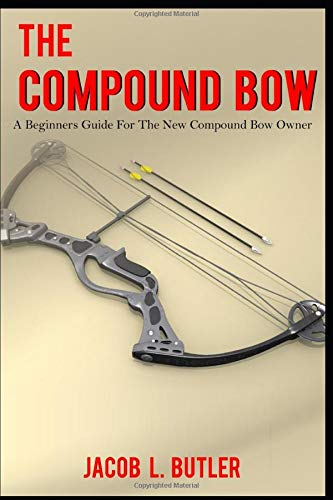The Compound Bow: A Beginners Guide for the New Compound Bow Owner.
