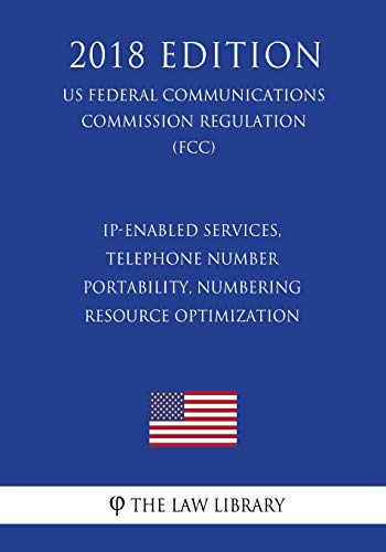 IP-Enabled Services, Telephone Number Portability, Numbering Resource Optimization (US Federal Communications Commission Regulation) (FCC) (2018 Edition)